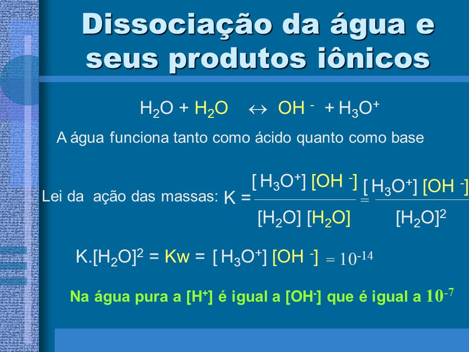 Na água pura a [H+] é igual a [OH-] que é igual a 10-7
